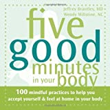 Five Good Minutes in Your Body: 100 Mindful Practices to Help You Accept Yourself and Feel at Home in Your Body (Five Good Minutes)