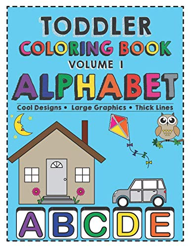 Toddler Coloring Book Alphabet: Activity book for babies, preschoolers (preschool prep), kindergarten, toddlers, kids ages 1-3 and 3-5 boys or girls. ... Large Graphics and Thick Lines (Volume 1)