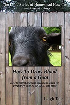 How To Draw Blood from a Goat: How to collect and send specimens to test for pregnancy, Johnes, CAE, CL, and more (The Little Series of Homestead How-Tos ... 5 Acres & A Dream Book 12) (English Edition) de [Tate, Leigh]