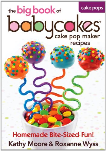 The Big Book of Babycakes Cake Pop Maker Recipes: Homemade Bite-Sized Fun! by Kathy Moore, Roxanne Wyss