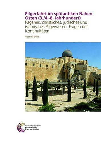 Pilgerfahrt Im Spatantiken Nahen Osten (3./4.-8. Jahrhundert): Paganes, Christliches, Judisches Und Islamisches Pilgerwesen. Fragen Der Kontinuitaten