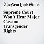 Supreme Court Won't Hear Major Case on Transgender Rights | Adam Liptak