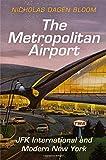 The Metropolitan Airport: JFK International and Modern New York (American Business, Politics, and Society)
