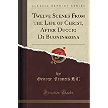 Twelve Scenes From the Life of Christ, After Duccio Di Buoninsegna (Classic Reprint)