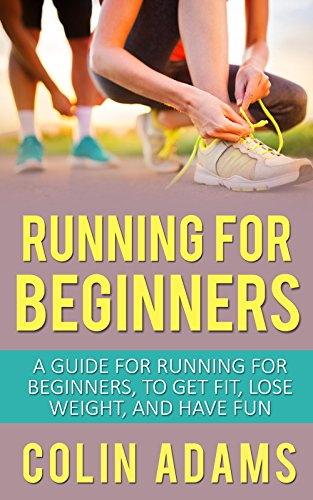 Running for Beginners: A Guide for Running for Beginners to Get Fit, Lose Weight, and Have Fun (Running, Running for Beginners, Diet, Marathon Training, ... 5K, Health and Fitness, Running Barefoot) (Motivation To Lose Weight And Get Fit)