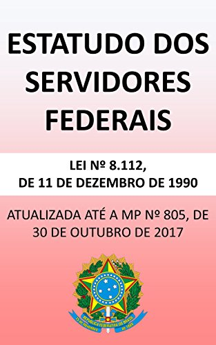 Estatuto dos Servidores Federais 8.112/90 (2018): Atualizada até a MP nº 805/17