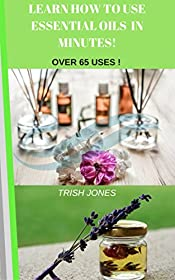 LEARN HOW TO USE ESSENTIAL OILS IN MINUTES: QUICK & EASY GUIDE TO HELP YOU BEGIN YOUR AROMATHERAPY (Aroma Therapy Complete Guide to the  Healing Art Book 1)
