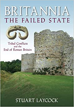 Britannia - The Failed State: Tribal Conflict and the End of Roman Britain by Stuart Laycock (2008-04-07)