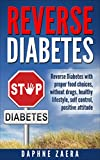 Reverse Diabetes: Reverse Diabetes with the proper food choices, without drugs, healthy lifestyle, self control, positive attitude (prevent diabetes naturally, … insulin,control blood sugar, diabetes diet)