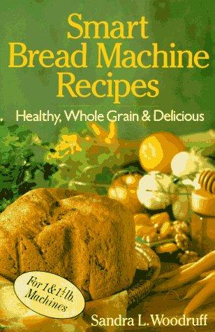 Smart Bread Machine Recipes: Healthy, Whole Grain & Delicious by Sandra Woodruff