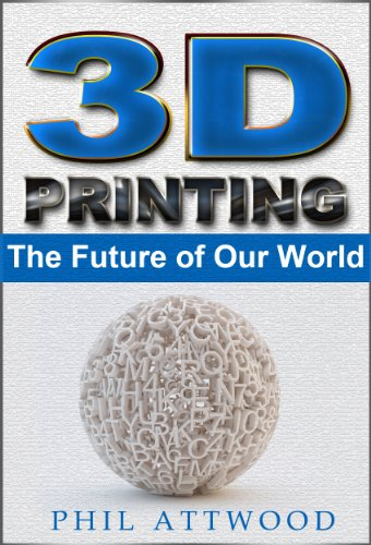 3D Printing: The Future of Our World: (Science, Technology, Future, Sci-fi, Healthcare) (sci-fi, learning, new technology)
