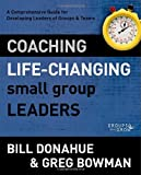 Coaching Life-Changing Small Group Leaders: A Comprehensive Guide for Developing Leaders of Groups and Teams (Groups that Grow)