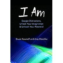 I Am: Escape Distractions, Unlock Your Imagination & Unleash Your Potential