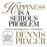 Happiness Is a Serious Problem: A Human Nature Repair Manual | Dennis Prager