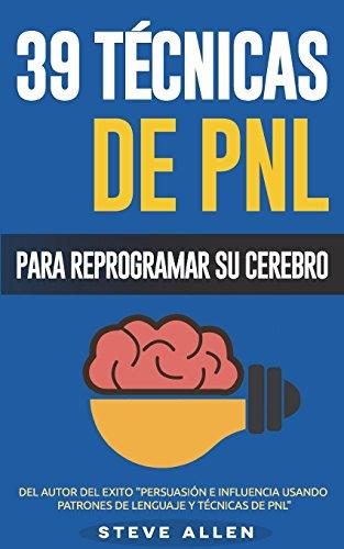 Pnl - 39 Técnicas, Patrones Y Estrategias de Programación Neurolinguistica Para Cambiar Su Vida Y La de Los Demás: Las 39 Técnicas Más Efectivas Para Reprogramar Su Cerebro Con Pnl