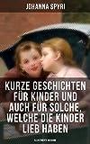 Kurze Geschichten für Kinder und auch für Solche, welche die Kinder lieb haben (Illustrierte Ausgabe): Klassiker der Kinder- und Jugendliteratur (German Edition)
