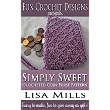 Simply Sweet Crocheted Coin Purse Pattern: Easy to make, fun to give away as gifts! (Fun Crochet Designs Crocheted Purse Collection Book 11)