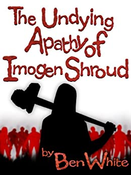 The Undying Apathy Of Imogen Shroud by [White, Ben]