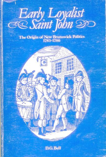 Early Loyalist Saint John: The origin of New Brunswick politics, 1783-1786, Bell, David Graham