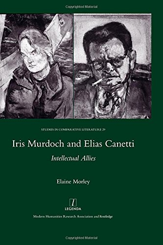 Iris Murdoch and Elias Canetti: Intellectual Allies (Studies in Comparative Literature)