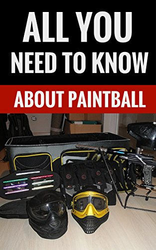 About Paintball (All You Need To Know About Paintball - All You Need To Learn To Play)