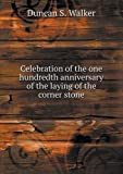 Celebration of the One Hundredth Anniversary of the Laying of the Corner Stone, Duncan S. Walker, 551874935X