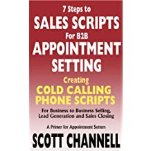 7 STEPS to SALES SCRIPTS for B2B APPOINTMENT SETTING. Creating Cold Calling Phone Scripts for Business to Business Selling, Lead Generation and Sales Closing. A Primer for Appointment Setters.