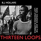 Front cover for the book Thirteen Loops: Race, Violence, and the Last Lynching in America by B. J. Hollars