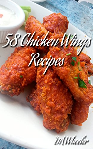 58 Chicken Wing Recipes by D. A. Wheeler