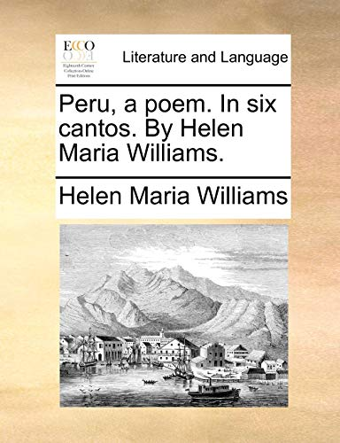 Peru, a poem. In six cantos. By Helen Maria Williams. (Ecco Print Editions. Literature and Language) from Brand: Gale ECCO, Print Editions
