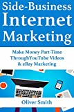 Side-Business Internet Marketing: Make Money Part-Time Through YouTube Videos & eBay Marketing