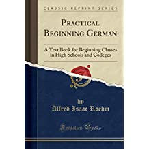 Practical Beginning German: A Text Book for Beginning Classes in High Schools and Colleges (Classic Reprint)