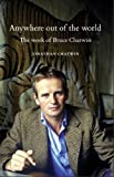 Anywhere Out of the World : The Work of Bruce Chatwin, Chatwin, Jonathan, 0719084261