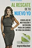 Al Rescate de tu Nuevo Yo: Conse Jos De Motivacion Y Nutricion Para Un Cambio De Vida Saludable  Spanish: To The Rescue Of A New You: Advice for a healthy lifestyle change (Spanish Edition)
