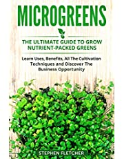 MICROGREENS: The Ultimate Guide to Grow Nutrient-Packed Greens. Learn Uses, Benefits, All The Cultivation Techniques and Discover The Business Opportunity