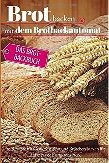 Brot backen mit dem Brotbackautomat: Das Brotbackbuch - 50 Rezepte für Genießer: Brot und