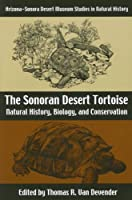 The Sonoran Desert Tortoise: Natural History, Biology, and Conservation (Arizona-Sonora Desert Museum Studies in Natural History)