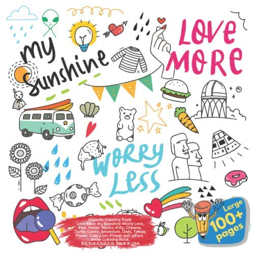 Gigantic Coloring Book Love More My Sunshine Worry Less, Hair, Horse, Masks, Kitty, Chinese, Turtle, Castle, Adventure, Owls, Tattoo, Power, Cow, ... My Sunshine Worry Less and others Doodle)