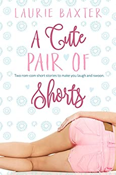 A Cute Pair of Shorts: Two Stories by Laurie Baxter by [Baxter, Laurie]