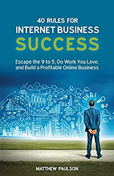 40 Rules for Internet Business Success: Escape the 9 to 5, Do Work You Love, Build a Profitable Online Business and Make Money Online (Internet Business Series) by [Paulson, Matthew]