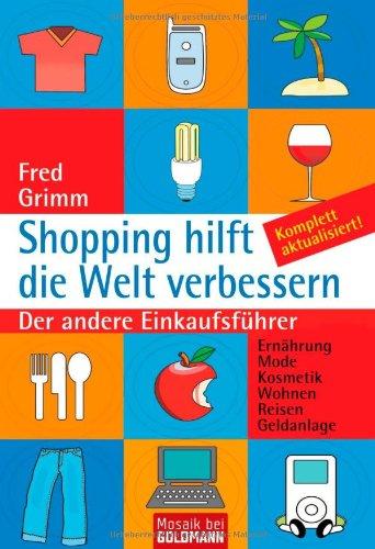 Shopping hilft die Welt verbessern: Der andere Einkaufsführer - Ernährung Mode Kosmetik Wohnen Reisen Geldanlage