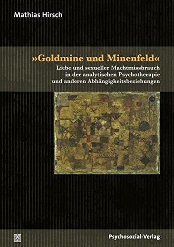 »Goldmine und Minenfeld«: Liebe und sexueller Machtmissbrauch in der analytischen Psychotherapie und anderen Abhängigkeitsbeziehungen (Bibliothek der Psychoanalyse)
