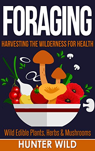 Foraging: Harvesting The Wilderness For Health: Wild Edible Plants, Herbs & Mushrooms (Medicinal Herbs, Edible Plants, Herbal Remedies, Foraging for Beginners, Edible Herbs, Foraging) by [Wild, Hunter]