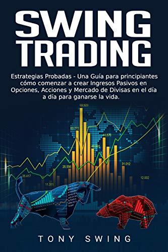 Swing Trading: Estrategias Probadas-Una Guía para principiantes,Cómo comenzar a crear Ingresos Pasivos en Opciones, Acciones y Mercado de Divisas en el día a día para ganarse la vida. Spanish Edition por Tony Swing