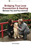 Bridging True Love Connection & Healing Between You and Your Animals (Healing You, Healing Your Animal) (Volume 1)