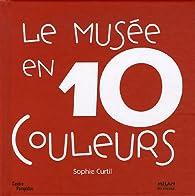 Le musée en 10 couleurs : 10 Oeuvres des collections du Musée national d'art moderne à Paris par Sophie Curtil