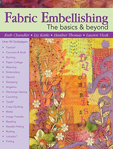 Fabric Embellishing: The Basics & Beyond: Over 50 Techniques (Landauer) How-To & Tips for Soft & Hard Embellishments and Creating a Personal Workbook, plus a Designer's Gallery of Embellished Projects
