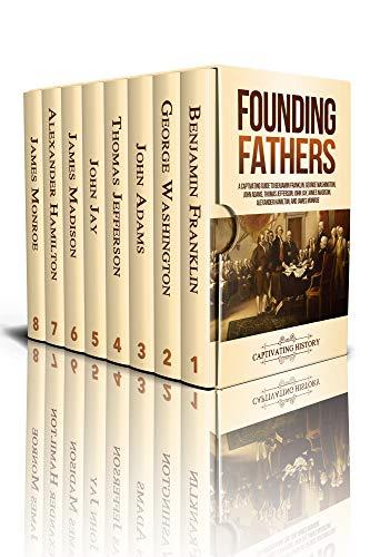 Founding Fathers: A Captivating Guide to Benjamin Franklin, George Washington, John Adams, Thomas Jefferson, John Jay, James Madison, Alexander Hamilton, and James Monroe by [History, Captivating]