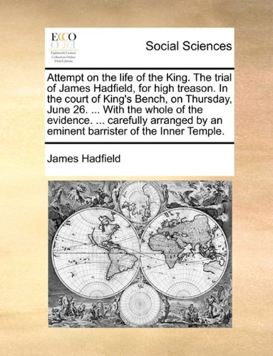 Download Attempt on the life of the King. The trial of James Hadfield, for high treason. In the court of King's Bench, on Thursday, June 26. With the whole by an eminent barrister of the Inner Temple. ebook
