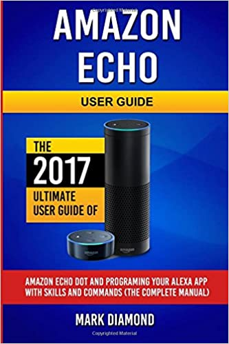 Amazon Echo User Guide: The 2017 Ultimate User Guide of Amazon Echo Dot and Programing Your Alexa App with Skills and Commands, The Complete Manual